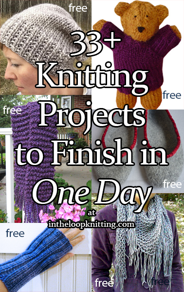 One Day Knitting Projects. If you need a quick gift or fast knitting project, take a look at this collection of patterns that take from a couple of hours to 8 hours to finish. If you just have an evening there are patterns for hats, slippers, scarves, and more, even a shawl! If you have all day, there are bigger projects for a shawl and afghan.