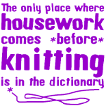 The only place where housework comes before knitting is in the dictionary | Available on tshirts and mugs | More knitting memes at www.terrymatz.biz/intheloop/knitting-humor