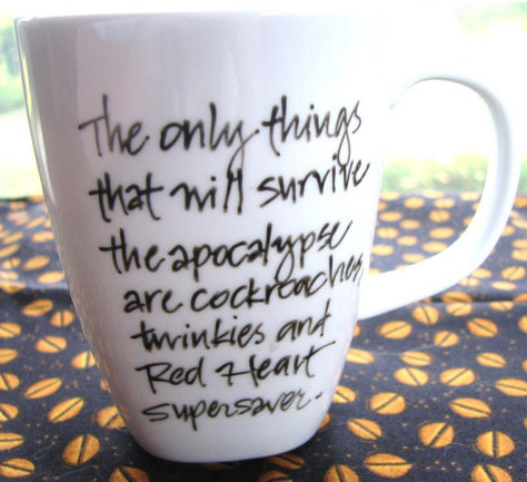 The only things that will survive the apocalypse are cockroaches, twinkies and Red Heart Supersaver. Click to see on travel and ceramic mugs.