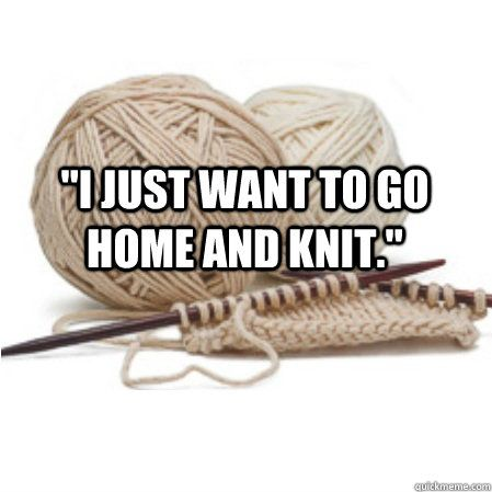 """""""I just want to go home and knit."""" ~ yes, every single day of my life! See more knit wit at www.terrymatz.biz/intheloop/knitting-humor"""